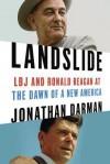 Landslide: Lyndon Johnson, Ronald Reagan, and the Dismantling of Modern American Politics - Jonathan Darman