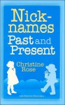 Nicknames: Past and Present: A List of Nicknames for Given Names Used in the Past and Present Time - Christine Rose