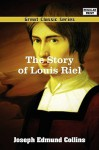 The Story of Louis Riel - Joseph Edmund Collins