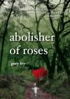 Abolisher of Roses - Gary Fry