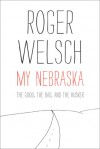 My Nebraska: The Good, the Bad, and the Husker - Roger L. Welsch