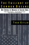 The Twilight of Common Dreams: Why America Is Wracked by Culture Wars - Todd Gitlin
