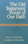 The Old Testament Roots of Our Faith - Paul J. Achtemeier, Elizabeth Achtemeier