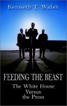 Feeding The Beast: The White House Versus The Press - Kenneth T. Walsh