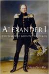 Alexander I: The Tsar Who Defeated Napoleon - Marie-Pierre Rey