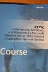 Official Course 2277c Implementing, Managing, and Maintaining a Microsoft Windows Server 2003 Network Infrastructure: Network Services (Microsoft Official Course) - Microsoft Corporation