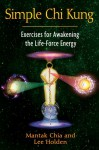 Simple Chi Kung: Exercises for Awakening the Life-Force Energy - Mantak Chia, Lee Holden