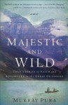 Majestic and Wild: True Stories Of Faith And Adventure In The Great Outdoors - Murray Pura