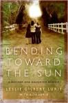 Bending Toward the Sun: A Mother and Daughter Memoir - Leslie Gilbert-Lurie, Rita Lurie
