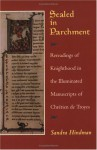 Sealed in Parchment: Rereadings of Knighthood in the Illuminated Manuscripts of Chrétien de Troyes - Sandra Hindman