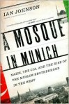 A Mosque in Munich: Nazis, the CIA, and the Rise of the Muslim Brotherhood in the West - Ian Johnson
