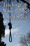 Lynchings of Women in the United States: The Recorded Cases, 1851-1946 - Kerry Segrave