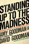 Standing Up to the Madness: Ordinary Heroes in Extraordinary Times - Amy Goodman, David Goodman