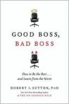 Good Boss, Bad Boss: How to Be the Best... and Learn from the Worst - Robert I. Sutton