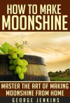 How to Make Moonshine: Master the Art of Making Moonshine from Home (Makin' Moonshine - The Ultimate Home Brewing Guide with Recipes) - George Jenkins
