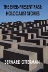The Ever-Present Past: Holocaust Stories - Bernard Otterman