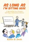 As Long as I'm Sitting Here: A Lighthearted Tour through a Self-Help or Motivational Seminar - Robert Smith