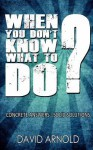 When You Don't Know What to Do: Concrete Answers- Solid Solutions - David Arnold