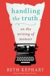 Handling the Truth: On the Writing of Memoir - Beth Kephart