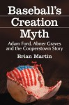 Baseball's Creation Myth: Adam Ford, Abner Graves and the Cooperstown Story - Brian Martin