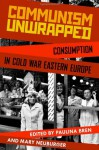 Communism Unwrapped: Consumption in Cold War Eastern Europe - Paulina Bren, Mary Neuburger