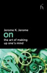 On the Art of Making Up One's Mind - Jerome K. Jerome, Joseph Connolly