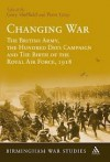 Changing War: The British Army, the Hundred Days Campaign and The Birth of the Royal Air Force, 1918 - Gary Sheffield, Peter Gray