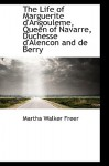 The Life of Marguerite D'Angouleme, Queen of Navarre, Duchesse D'Alencon and de Berry - Martha Walker Freer