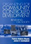Organizing for Community Controlled Development: Renewing Civil Society - Patricia W. Murphy, James Cunningham