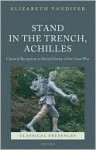 Stand in the Trench, Achilles: Classical Receptions in British Poetry of the Great War - Elizabeth Vandiver