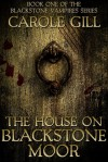 The House on Blackstone Moor (The Blackstone Vampires Series, #1) - Carole Gill