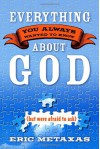Everything You Always Wanted to Know About God (but were afraid to ask) - Eric Metaxas