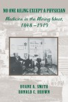 No One Ailing Except a Physician: Medicine in the Mining West, 1848-1919 - Duane A. Smith, Ronald C. Brown