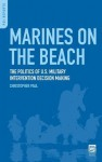 Marines on the Beach: The Politics of U.S. Military Intervention Decision Making: The Politics of U.S. Military Intervention Decision Making - Christopher Paul