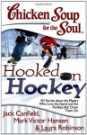 Chicken Soup for the Soul: Hooked on Hockey: 101 Stories about the Players Who Love the Game and the Families that Cheer Them On - Jack Canfield, Mark Victor Hansen, Laura Robinson
