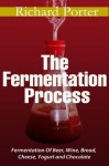 The Fermentation Process: Of Beer, Wine, Bread, Cheese, Yogurt and Chocolate - Richard Porter