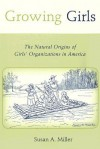 Growing Girls: The Natural Origins of Girls' Organizations in America - Susan A. Miller