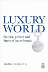 Luxury World: The Past, Present and Future of Luxury Brands - Mark Tungate
