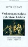 Verkommene Söhne, mißratene Töchter: Familiendesaster in der Literatur - Peter von Matt