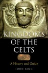 Kingdoms of the Celts: A History and Guide - John King