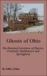 Ghosts of Ohio: The Haunted Locations of Dayton, Fairfield, Middletown and Springfield - Jeffrey Fisher