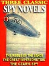 Three Classic Spy Novels: Riddle of the Sands; The Great Impersonation; The Czar's Spy - Erskine Childers, E. Phillips Oppenheim, William Le Queux
