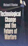 Technological Change and the Future of Warfare - Michael E. O'Hanlon