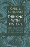Thinking with History: Explorations in the Passage to Modernism - Carl E. Schorske