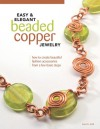 Easy & Elegant Beaded Copper Jewelry: How to Create Beautiful Fashion Accessories from a Few Basic Steps - Lora S. Irish
