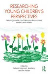 Researching Young Children's Perspectives: Debating the Ethics and Dilemmas of Educational Research with Children - Deborah Harcourt, Bob Perry, Tim Waller