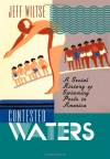 Contested Waters: A Social History of Swimming Pools in America - Jeff Wiltse