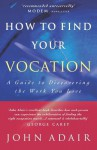 How to Find Your Vocation: A Guide to Discovering the Work You Love - John Adair