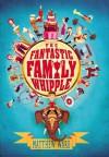 The Fantastic Family Whipple - Matthew Ward