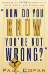 How Do You Know You're Not Wrong?: Responding to Objections That Leave Christians Speechless - Paul Copan